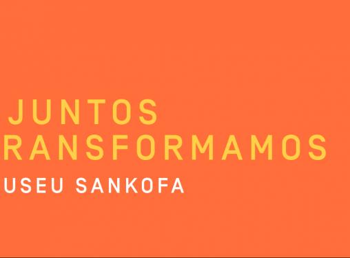 Juntos Transformamos Museu Sankofa: Memória que transforma o presente