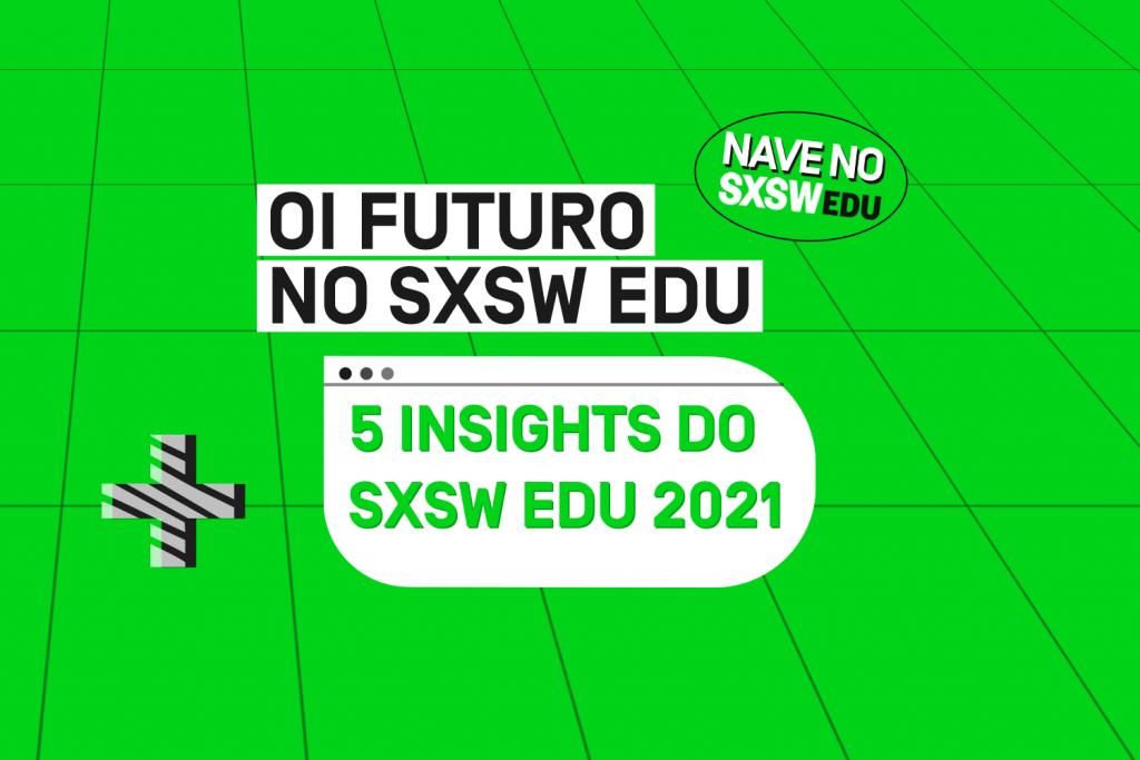 5 insights do SXSW Edu 2021 – por Fábio Meirelles