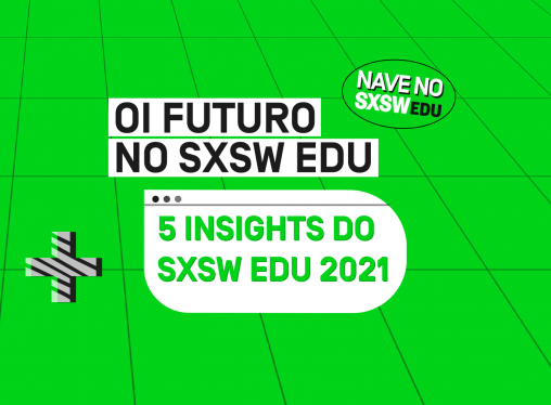5 insights do SXSW Edu 2021 – por Fábio Meirelles