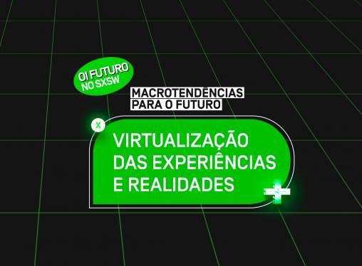 SXSW 2021 – Macrotendências para o futuro: Virtualização de experiências e realidades