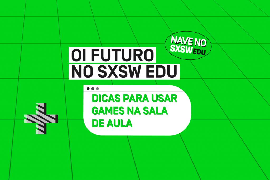 SXSW 2021: Seis dicas de como usar games para ensinar e estimular os alunos