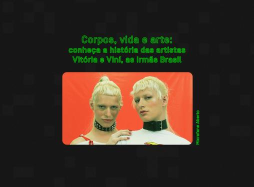 Corpos, vida e arte: conheça as artistas Vitória e Viní, as Irmãs Brasil